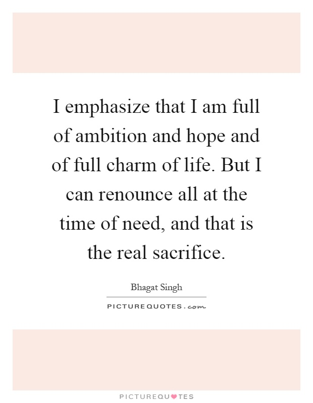 I emphasize that I am full of ambition and hope and of full charm of life. But I can renounce all at the time of need, and that is the real sacrifice Picture Quote #1