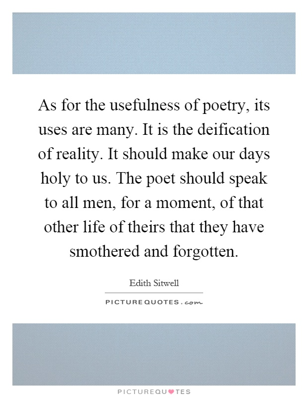 As for the usefulness of poetry, its uses are many. It is the deification of reality. It should make our days holy to us. The poet should speak to all men, for a moment, of that other life of theirs that they have smothered and forgotten Picture Quote #1