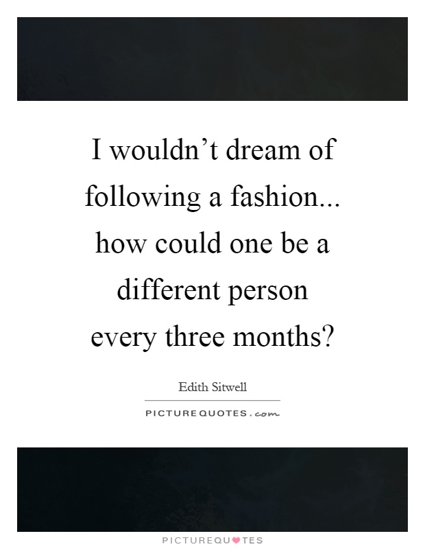I wouldn't dream of following a fashion... how could one be a different person every three months? Picture Quote #1