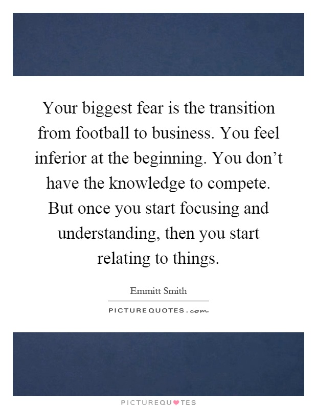 Your biggest fear is the transition from football to business. You feel inferior at the beginning. You don't have the knowledge to compete. But once you start focusing and understanding, then you start relating to things Picture Quote #1