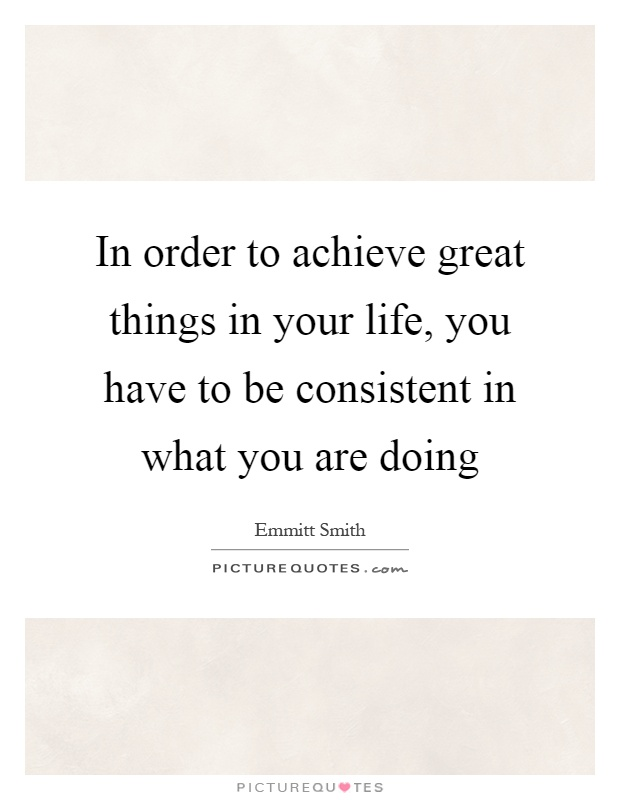 In order to achieve great things in your life, you have to be consistent in what you are doing Picture Quote #1