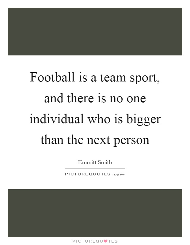 Football is a team sport, and there is no one individual who is bigger than the next person Picture Quote #1