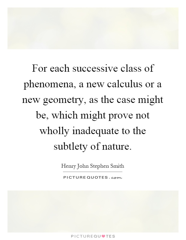 For each successive class of phenomena, a new calculus or a new geometry, as the case might be, which might prove not wholly inadequate to the subtlety of nature Picture Quote #1