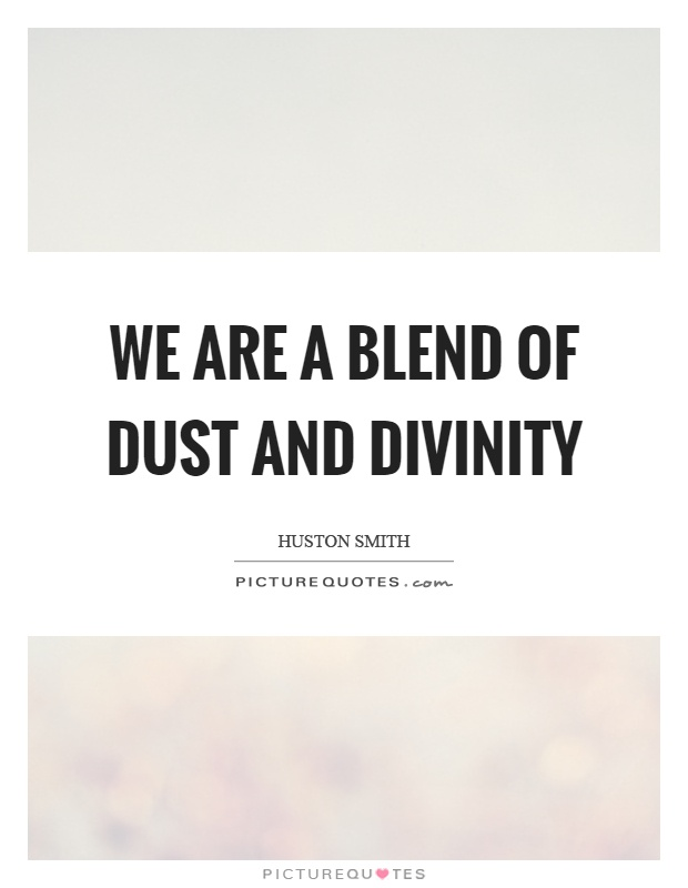 We are a blend of dust and divinity Picture Quote #1