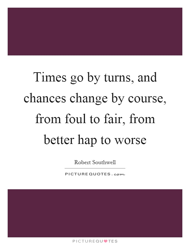 Times go by turns, and chances change by course, from foul to fair, from better hap to worse Picture Quote #1