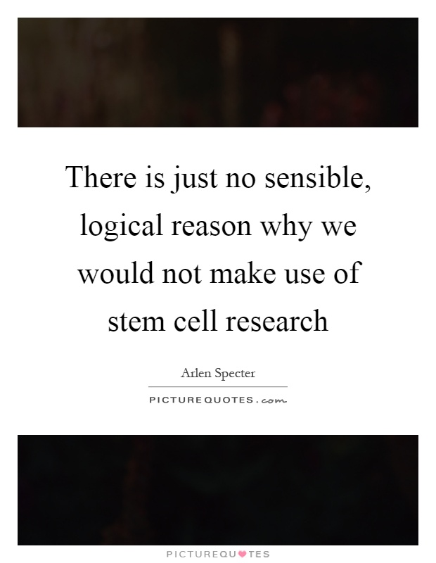 There is just no sensible, logical reason why we would not make use of stem cell research Picture Quote #1