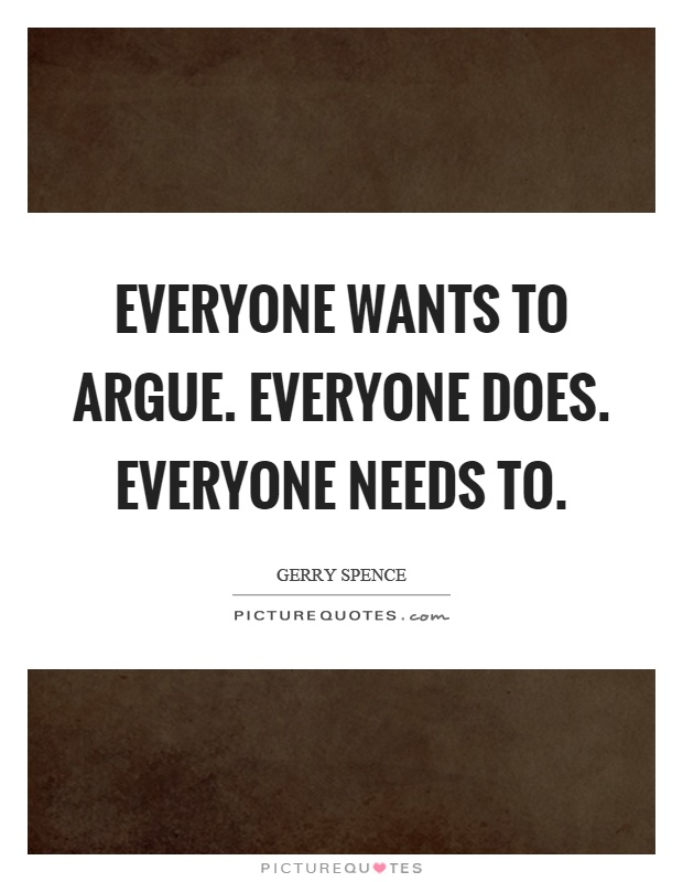 Everyone wants to argue. Everyone does. Everyone needs to Picture Quote #1