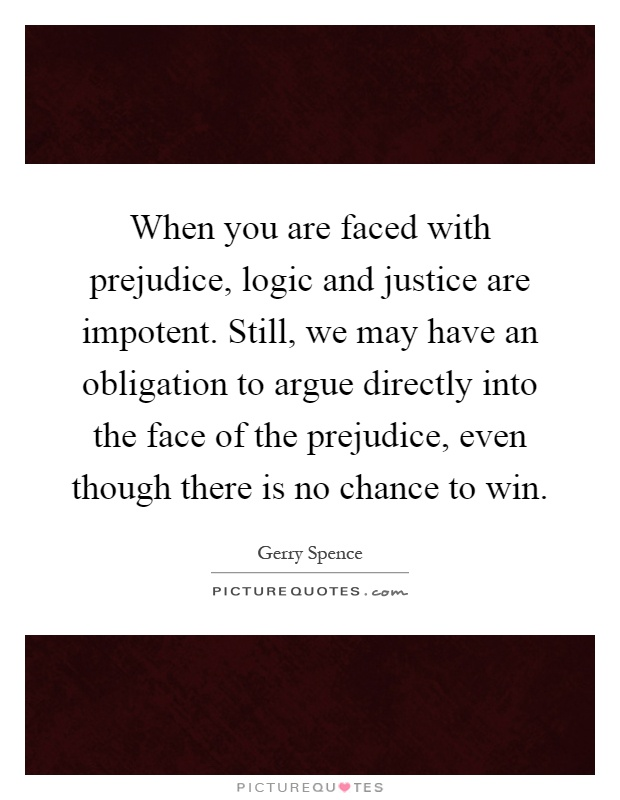 When you are faced with prejudice, logic and justice are impotent. Still, we may have an obligation to argue directly into the face of the prejudice, even though there is no chance to win Picture Quote #1
