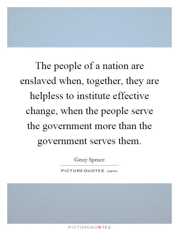 The people of a nation are enslaved when, together, they are helpless to institute effective change, when the people serve the government more than the government serves them Picture Quote #1