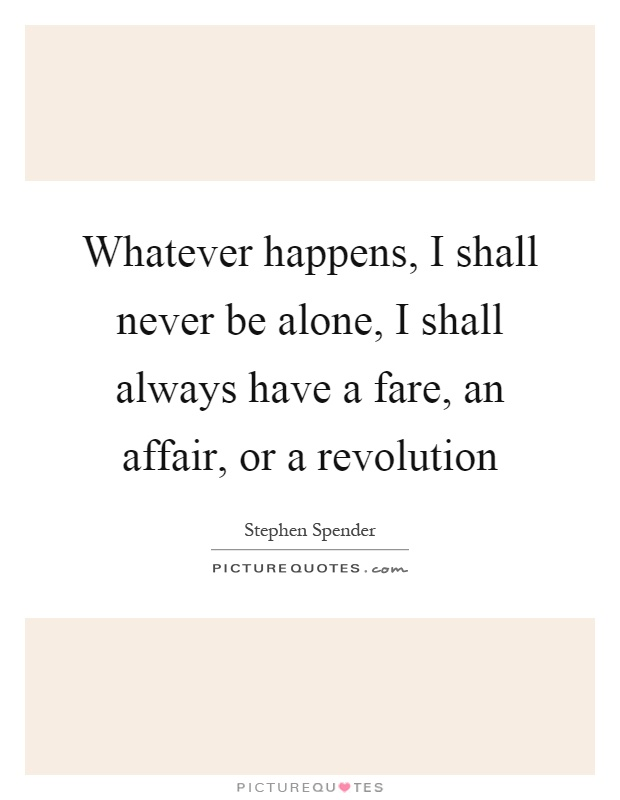 Whatever happens, I shall never be alone, I shall always have a fare, an affair, or a revolution Picture Quote #1