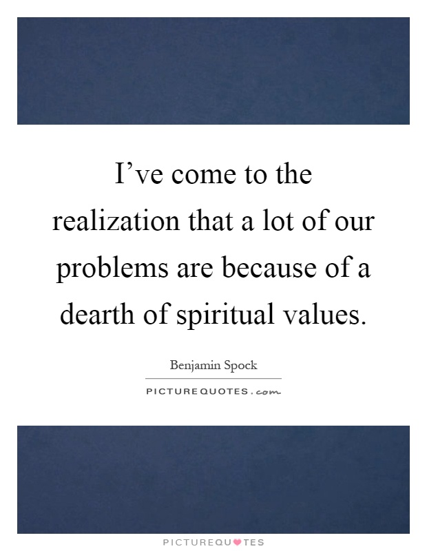 I've come to the realization that a lot of our problems are because of a dearth of spiritual values Picture Quote #1