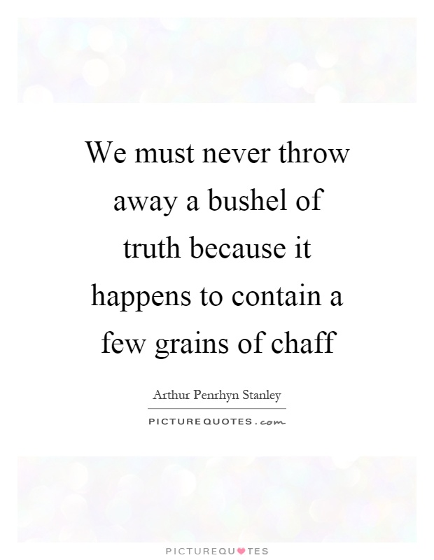We must never throw away a bushel of truth because it happens to contain a few grains of chaff Picture Quote #1