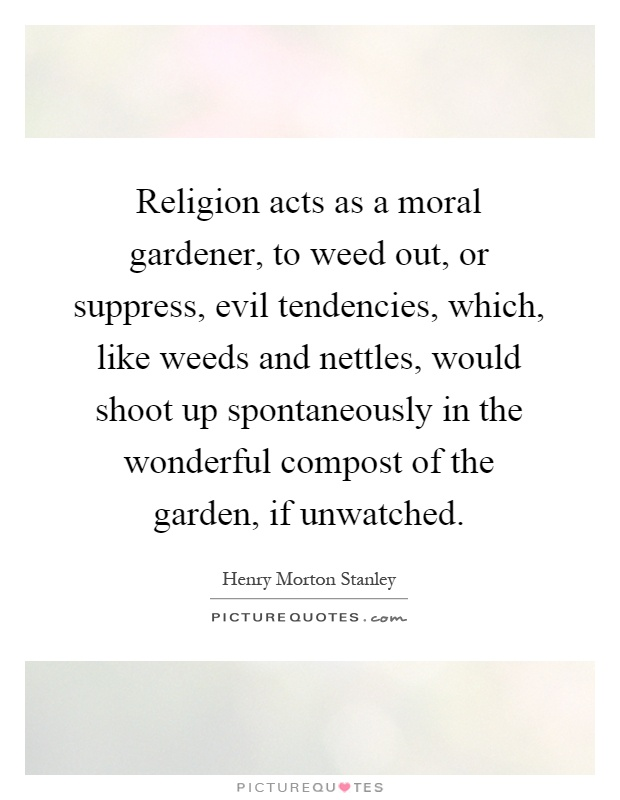 Religion acts as a moral gardener, to weed out, or suppress, evil tendencies, which, like weeds and nettles, would shoot up spontaneously in the wonderful compost of the garden, if unwatched Picture Quote #1