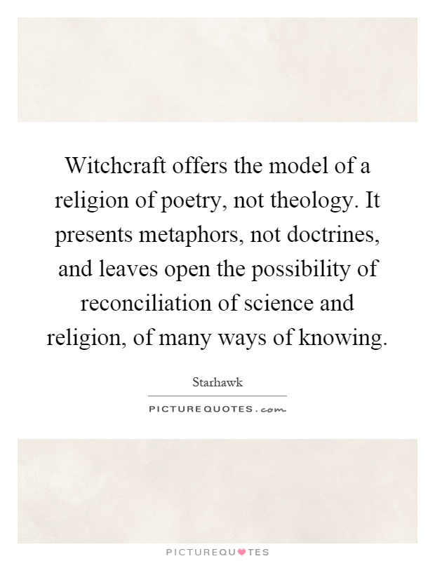 Witchcraft offers the model of a religion of poetry, not theology. It presents metaphors, not doctrines, and leaves open the possibility of reconciliation of science and religion, of many ways of knowing Picture Quote #1