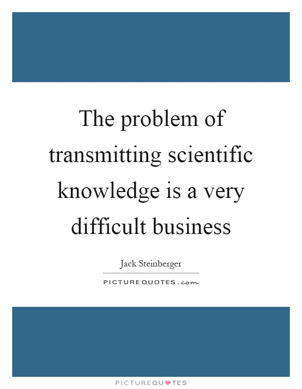 The problem of transmitting scientific knowledge is a very difficult business Picture Quote #1