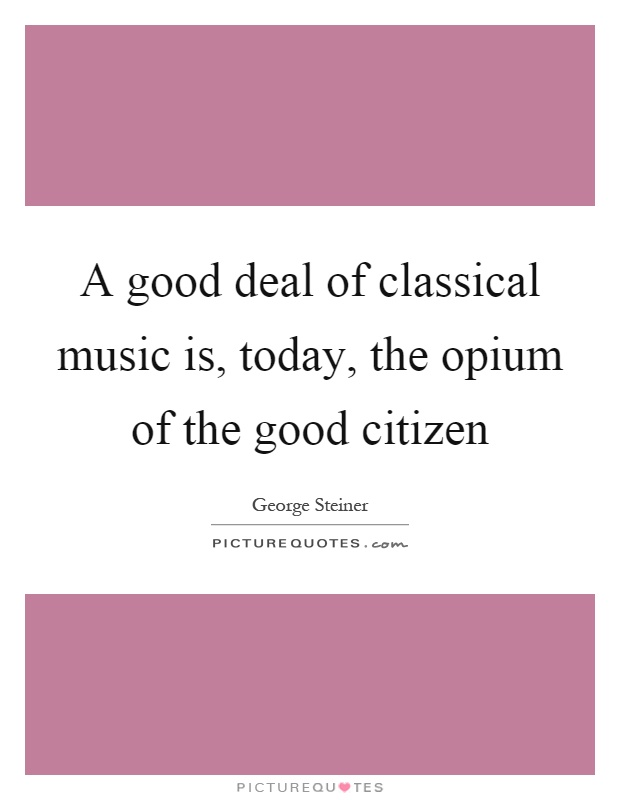 A good deal of classical music is, today, the opium of the good citizen Picture Quote #1