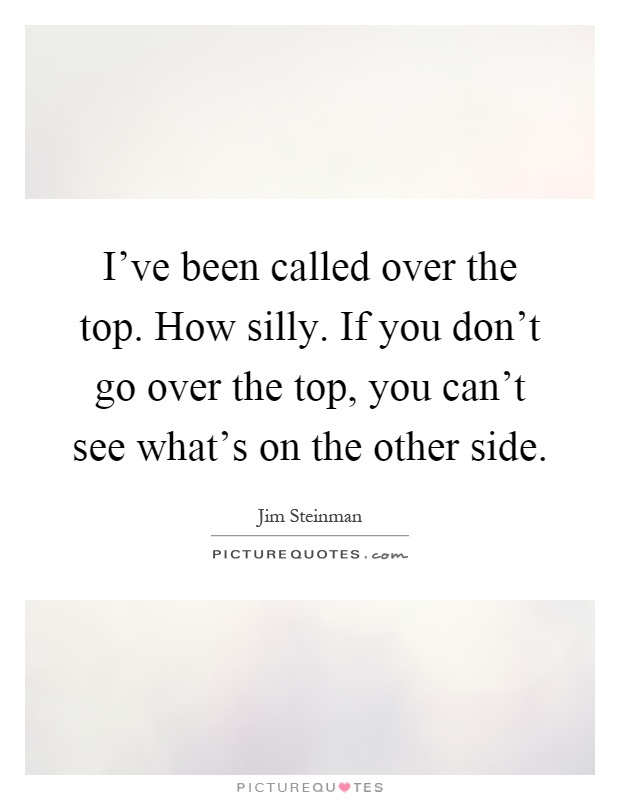 I've been called over the top. How silly. If you don't go over the top, you can't see what's on the other side Picture Quote #1