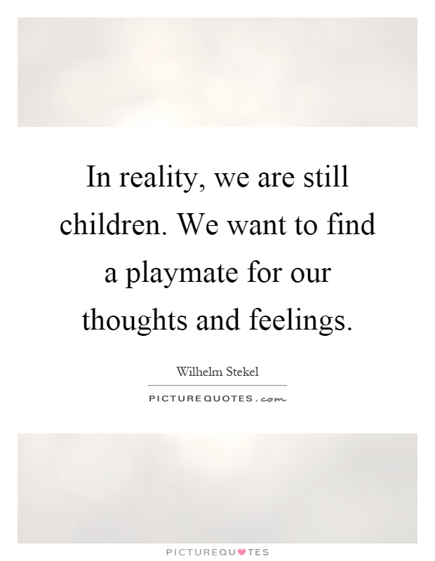 In reality, we are still children. We want to find a playmate for our thoughts and feelings Picture Quote #1