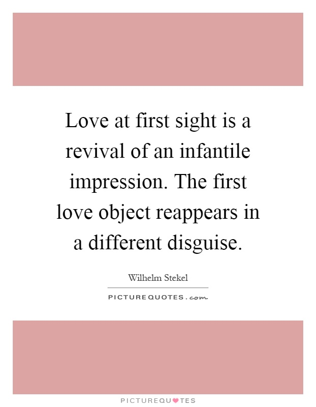 Love at first sight is a revival of an infantile impression. The first love object reappears in a different disguise Picture Quote #1