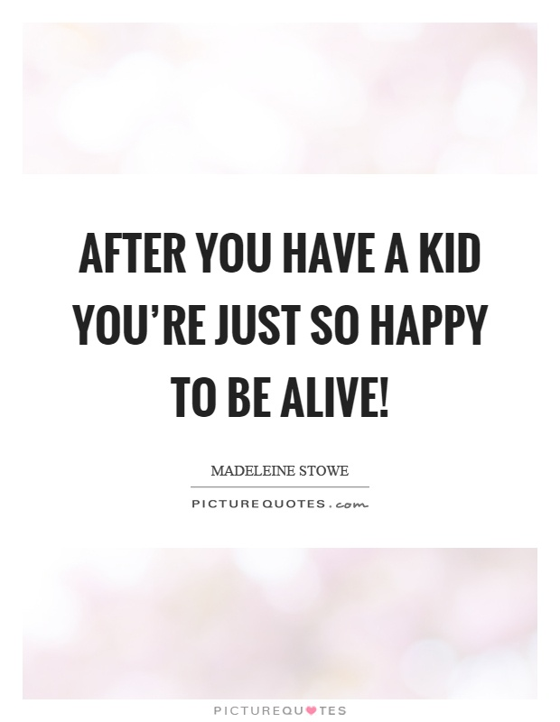 After you have a kid you're just so happy to be alive! Picture Quote #1