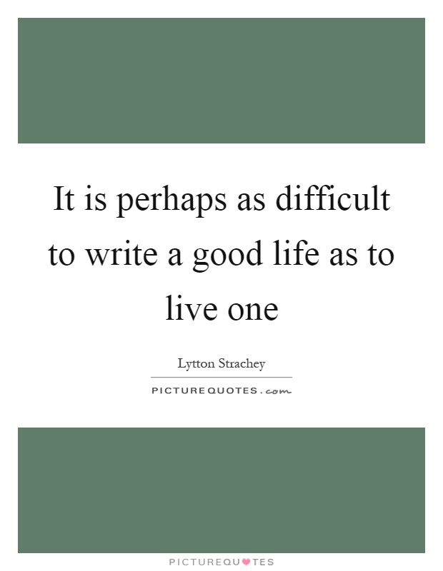 It is perhaps as difficult to write a good life as to live one Picture Quote #1