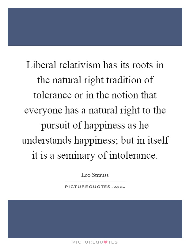 Liberal relativism has its roots in the natural right tradition of tolerance or in the notion that everyone has a natural right to the pursuit of happiness as he understands happiness; but in itself it is a seminary of intolerance Picture Quote #1