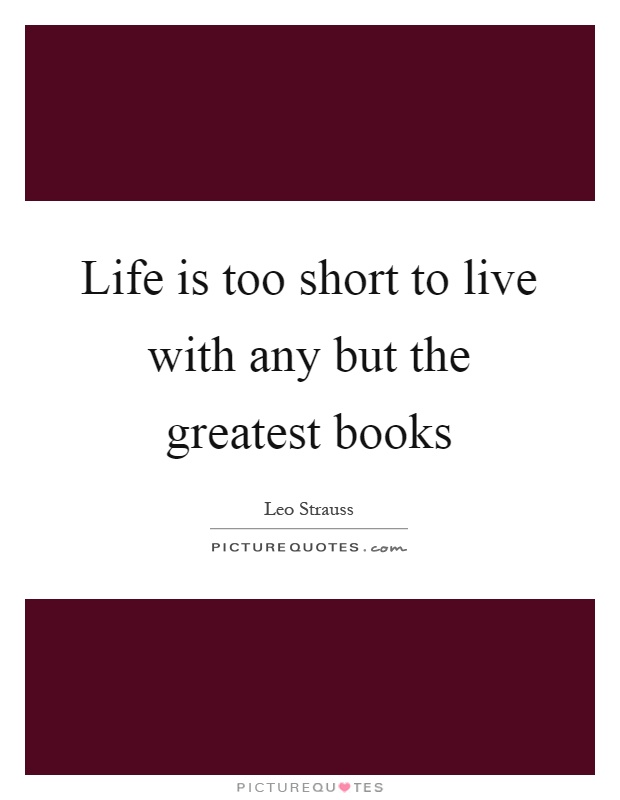 Life is too short to live with any but the greatest books Picture Quote #1