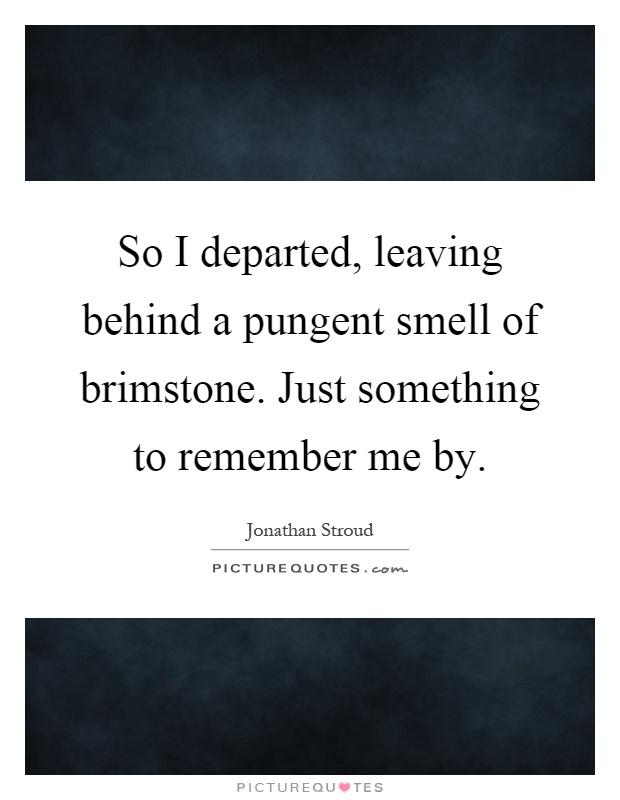 So I departed, leaving behind a pungent smell of brimstone. Just something to remember me by Picture Quote #1