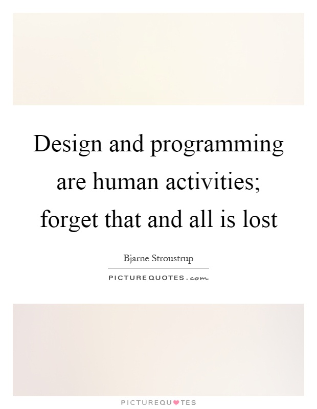 Design and programming are human activities; forget that and all is lost Picture Quote #1