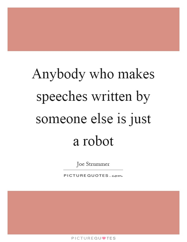 Anybody who makes speeches written by someone else is just a robot Picture Quote #1