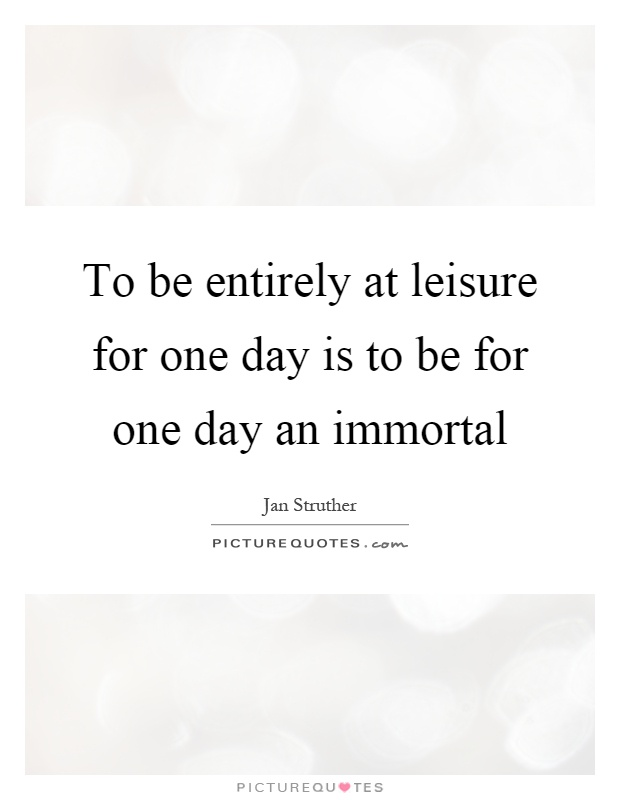 To be entirely at leisure for one day is to be for one day an immortal Picture Quote #1