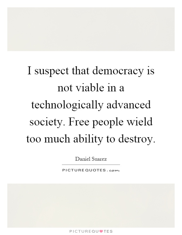I suspect that democracy is not viable in a technologically advanced society. Free people wield too much ability to destroy Picture Quote #1