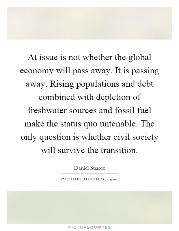 At issue is not whether the global economy will pass away. It is passing away. Rising populations and debt combined with depletion of freshwater sources and fossil fuel make the status quo untenable. The only question is whether civil society will survive the transition Picture Quote #1