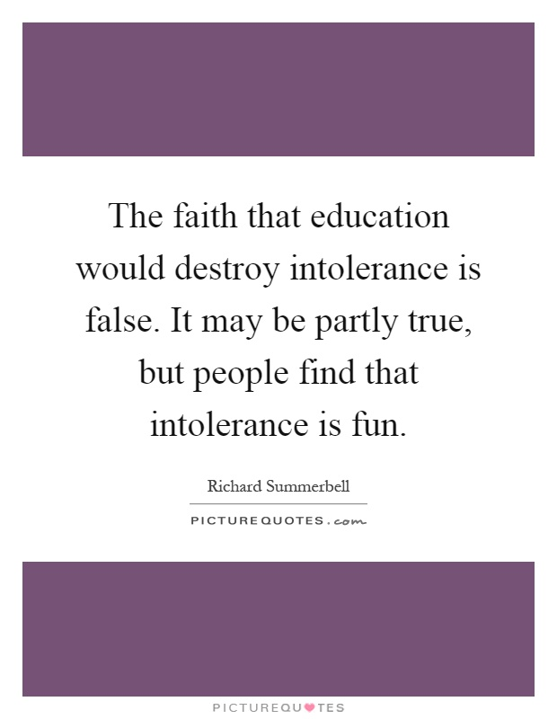 The faith that education would destroy intolerance is false. It may be partly true, but people find that intolerance is fun Picture Quote #1