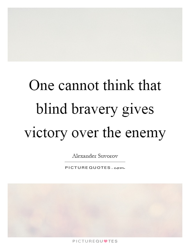 One cannot think that blind bravery gives victory over the enemy Picture Quote #1