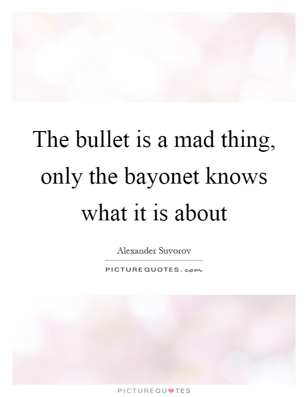 The bullet is a mad thing, only the bayonet knows what it is about Picture Quote #1