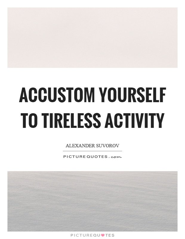 Accustom yourself to tireless activity Picture Quote #1