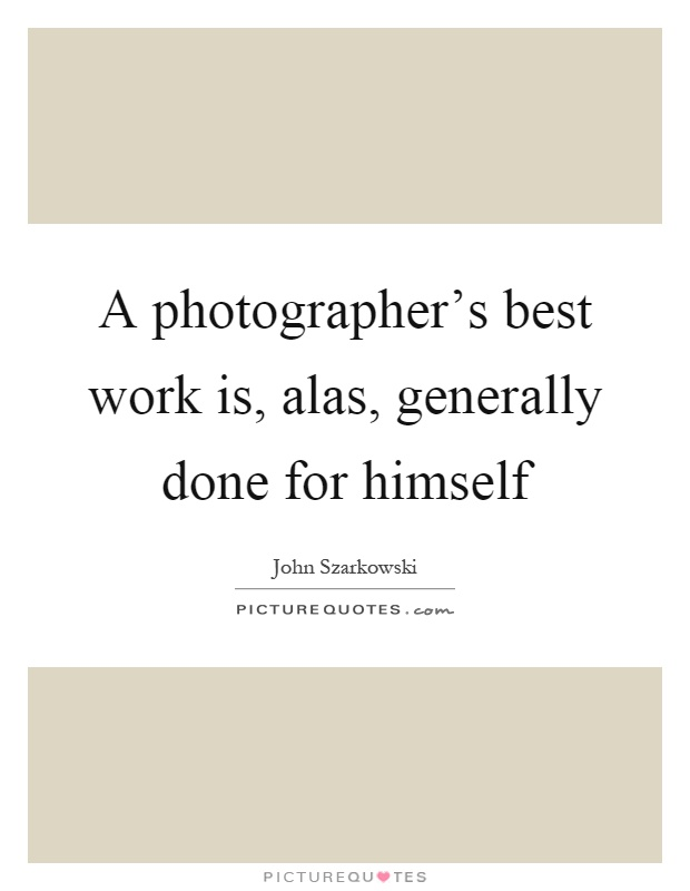 A photographer's best work is, alas, generally done for himself Picture Quote #1