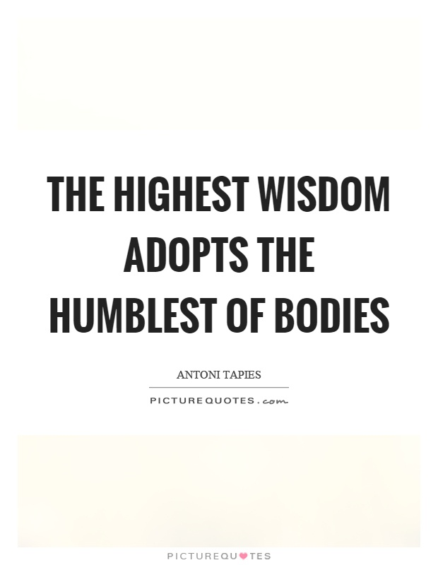 The highest wisdom adopts the humblest of bodies Picture Quote #1
