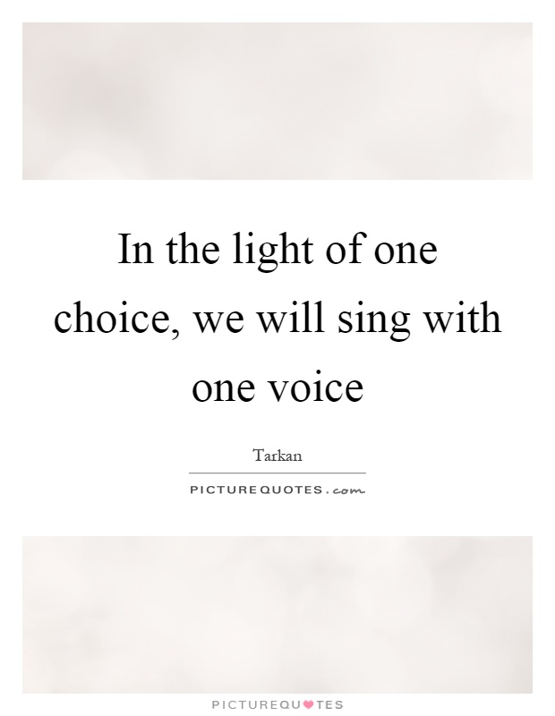 In the light of one choice, we will sing with one voice Picture Quote #1