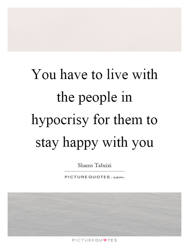You have to live with the people in hypocrisy for them to stay happy with you Picture Quote #1
