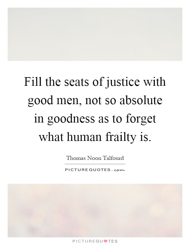 Fill the seats of justice with good men, not so absolute in goodness as to forget what human frailty is Picture Quote #1