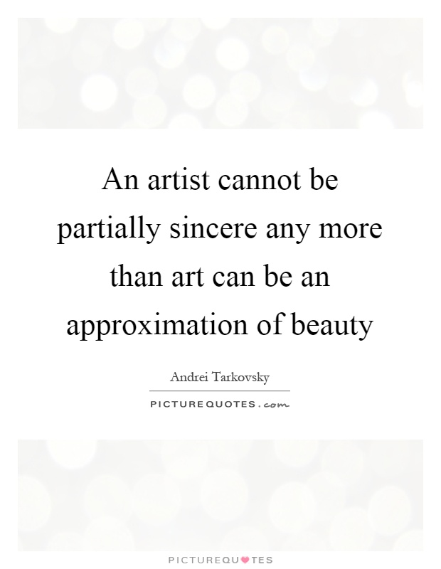 An artist cannot be partially sincere any more than art can be an approximation of beauty Picture Quote #1