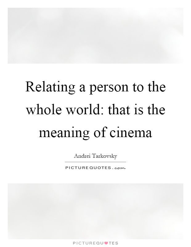 Relating a person to the whole world: that is the meaning of cinema Picture Quote #1