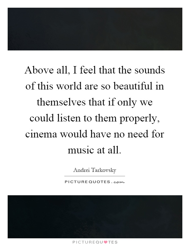 Above all, I feel that the sounds of this world are so beautiful in themselves that if only we could listen to them properly, cinema would have no need for music at all Picture Quote #1