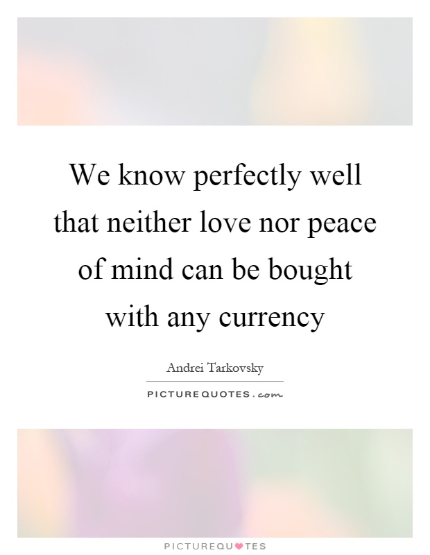 We know perfectly well that neither love nor peace of mind can be bought with any currency Picture Quote #1