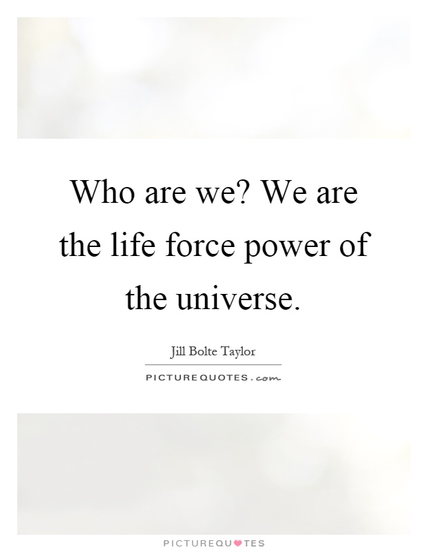Who are we? We are the life force power of the universe Picture Quote #1