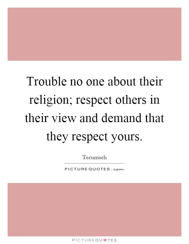 Trouble no one about their religion; respect others in their view and demand that they respect yours Picture Quote #1