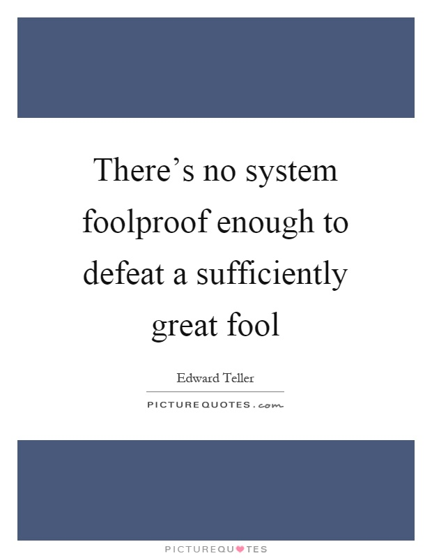There's no system foolproof enough to defeat a sufficiently great fool Picture Quote #1