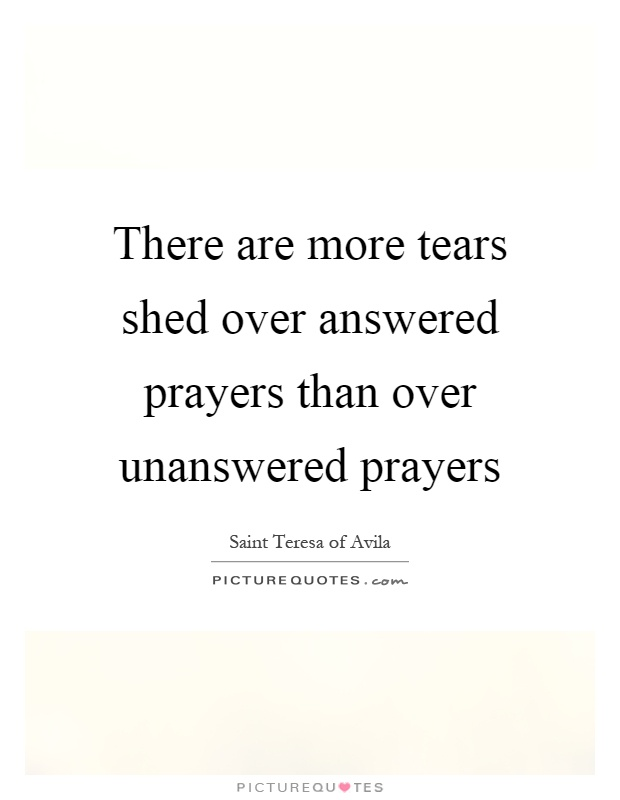 There are more tears shed over answered prayers than over unanswered prayers Picture Quote #1